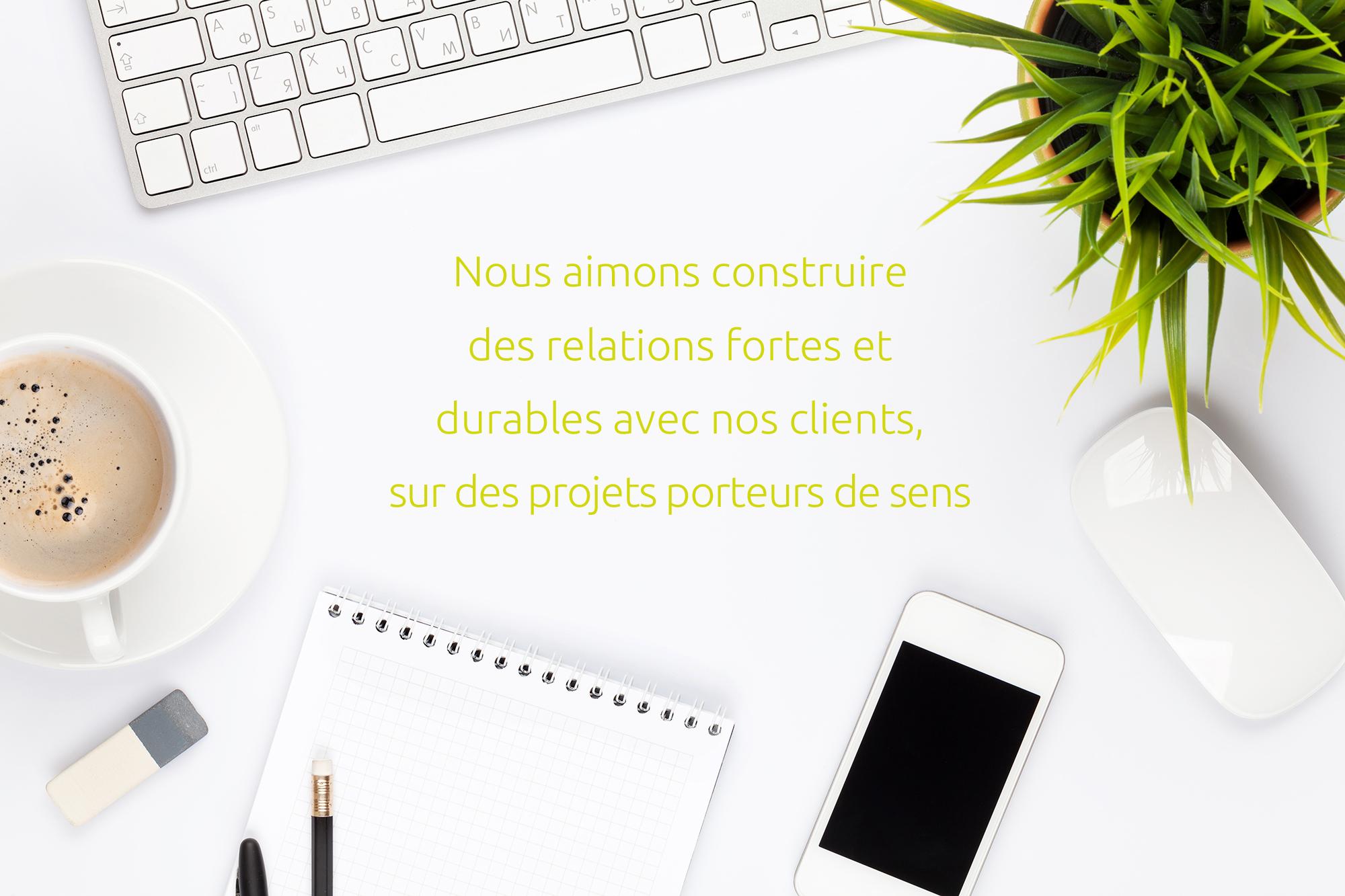 Nous aimons construire des relations fortes et durables avec nos clients, sur des projets porteurs de sens